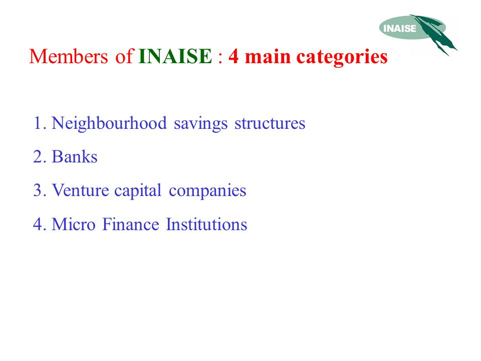 Members of INAISE : 4 main categories 1.Neighbourhood savings structures 2.