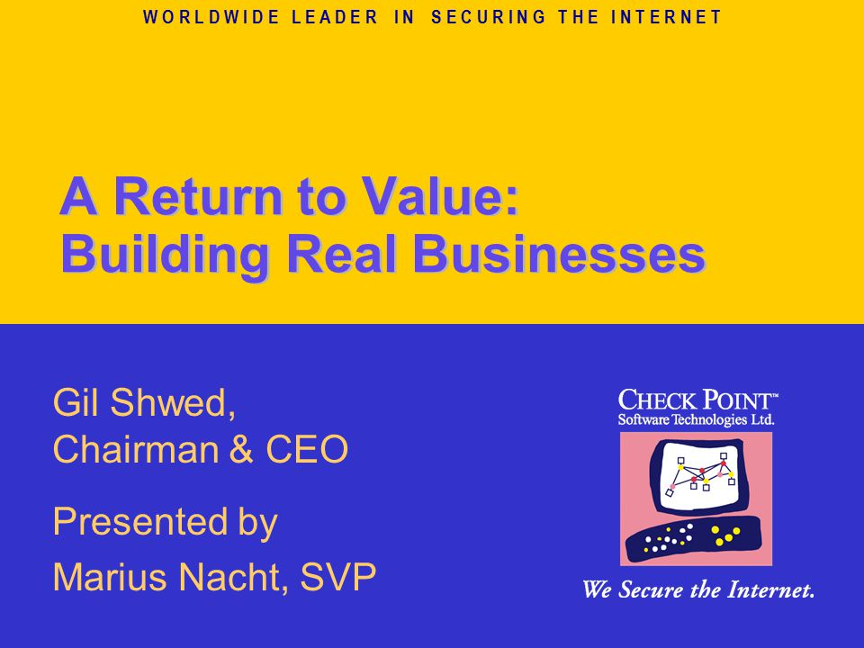 W O R L D W I D E L E A D E R I N S E C U R I N G T H E I N T E R N E T A Return to Value: Building Real Businesses Gil Shwed, Chairman & CEO Presented by Marius Nacht, SVP