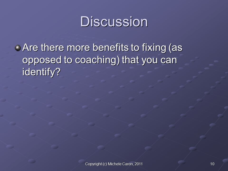 10Copyright (c) Michele Caron, 2011 Discussion Are there more benefits to fixing (as opposed to coaching) that you can identify