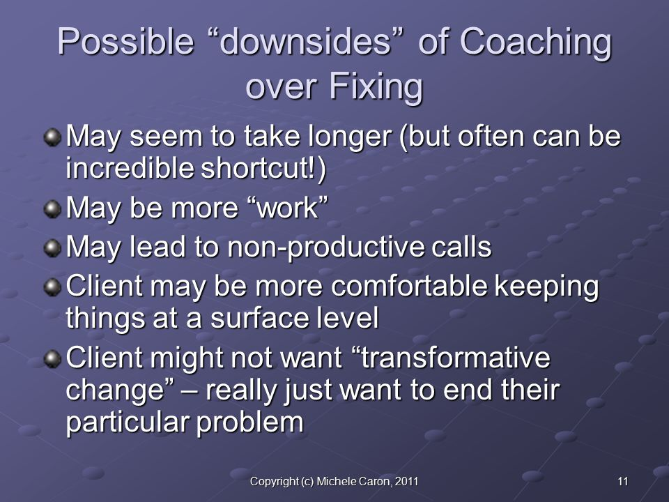 11Copyright (c) Michele Caron, 2011 Possible downsides of Coaching over Fixing May seem to take longer (but often can be incredible shortcut!) May be more work May lead to non-productive calls Client may be more comfortable keeping things at a surface level Client might not want transformative change – really just want to end their particular problem