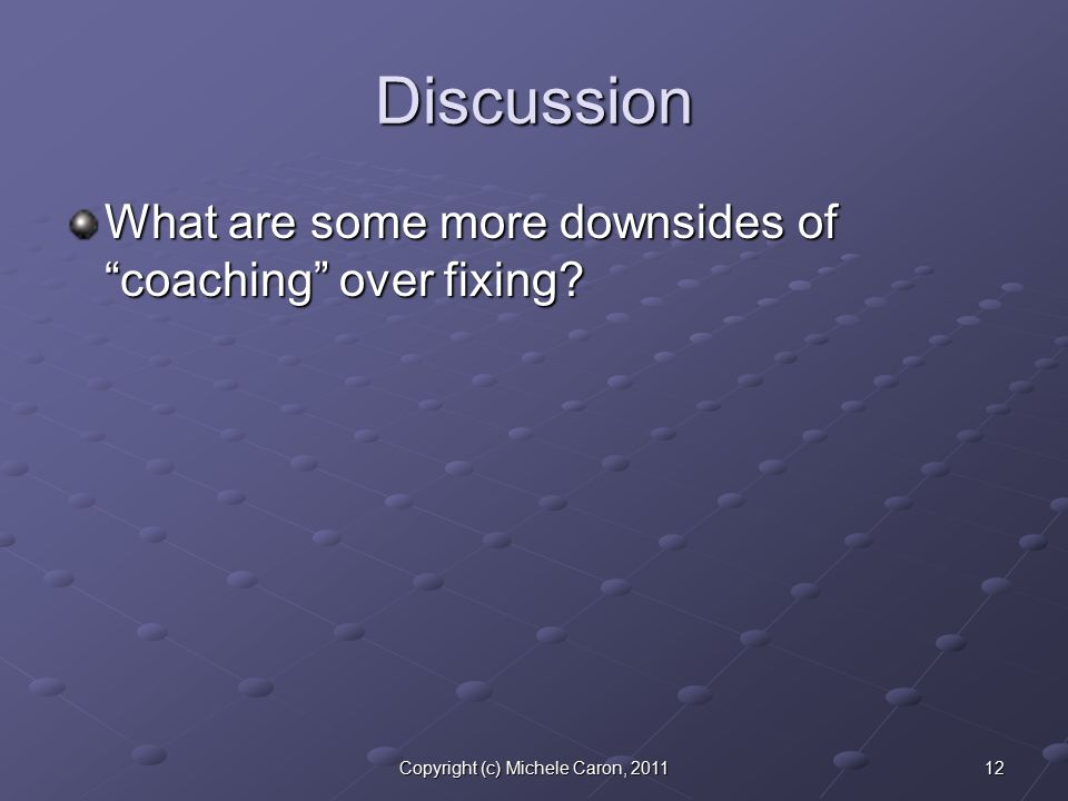 12Copyright (c) Michele Caron, 2011 Discussion What are some more downsides of coaching over fixing