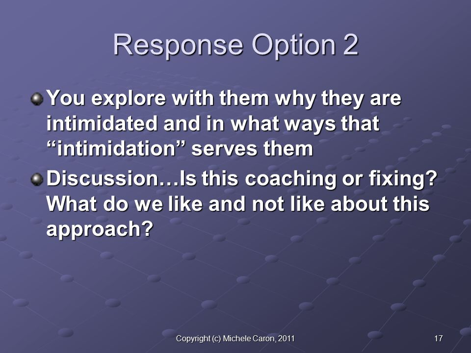 17Copyright (c) Michele Caron, 2011 Response Option 2 You explore with them why they are intimidated and in what ways that intimidation serves them Discussion…Is this coaching or fixing.