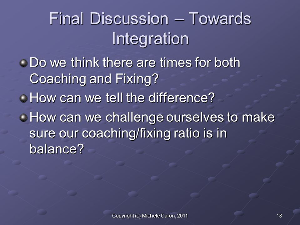 18Copyright (c) Michele Caron, 2011 Final Discussion – Towards Integration Do we think there are times for both Coaching and Fixing.