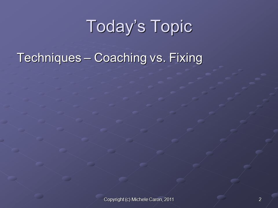 2Copyright (c) Michele Caron, 2011 Today's Topic Techniques – Coaching vs. Fixing