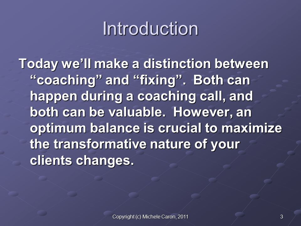 4Copyright (c) Michele Caron, 2011 Coaching For today, let's use this as our working definition of coaching, and we are really talking about coaching as a verb, an action, that the coach does: Coaching: Using words and energy that cause the client to heal, learn, grow, and transform.
