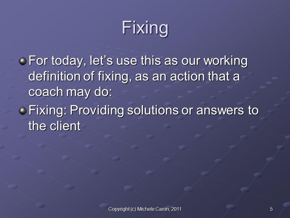 5Copyright (c) Michele Caron, 2011 Fixing For today, let's use this as our working definition of fixing, as an action that a coach may do: Fixing: Providing solutions or answers to the client