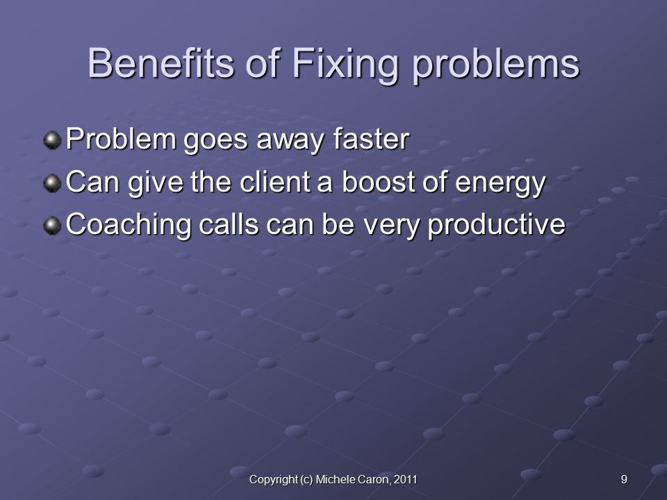 9Copyright (c) Michele Caron, 2011 Benefits of Fixing problems Problem goes away faster Can give the client a boost of energy Coaching calls can be very productive