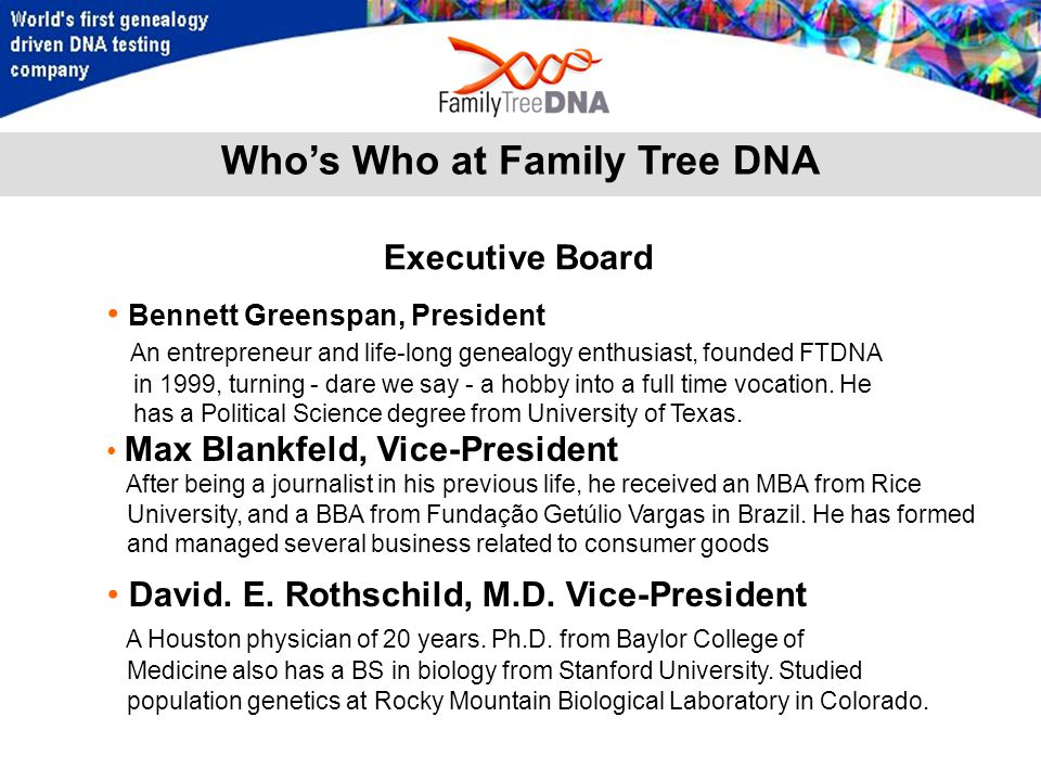 Who's Who at Family Tree DNA Bennett Greenspan, President An entrepreneur and life-long genealogy enthusiast, founded FTDNA in 1999, turning - dare we say - a hobby into a full time vocation.