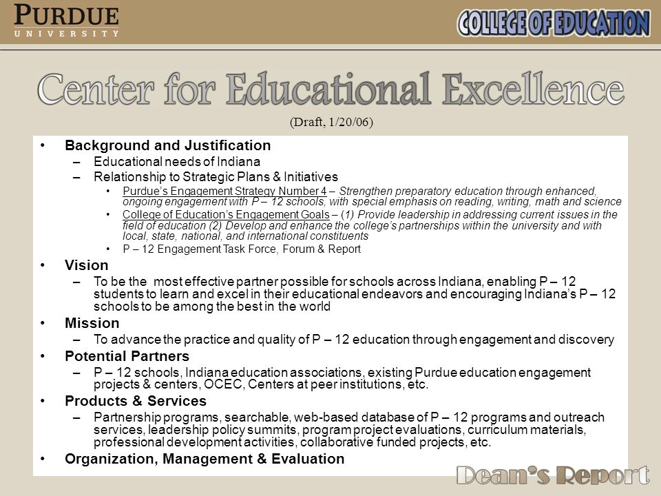 (Draft, 1/20/06) Background and Justification – –Educational needs of Indiana – –Relationship to Strategic Plans & Initiatives Purdue's Engagement Strategy Number 4 – Strengthen preparatory education through enhanced, ongoing engagement with P – 12 schools, with special emphasis on reading, writing, math and science College of Education's Engagement Goals – (1) Provide leadership in addressing current issues in the field of education (2) Develop and enhance the college's partnerships within the university and with local, state, national, and international constituents P – 12 Engagement Task Force, Forum & Report Vision – –To be the most effective partner possible for schools across Indiana, enabling P – 12 students to learn and excel in their educational endeavors and encouraging Indiana's P – 12 schools to be among the best in the world Mission – –To advance the practice and quality of P – 12 education through engagement and discovery Potential Partners – –P – 12 schools, Indiana education associations, existing Purdue education engagement projects & centers, OCEC, Centers at peer institutions, etc.