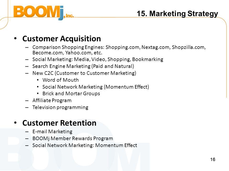 16 Customer Acquisition – Comparison Shopping Engines: Shopping.com, Nextag.com, Shopzilla.com, Become.com, Yahoo.com, etc.