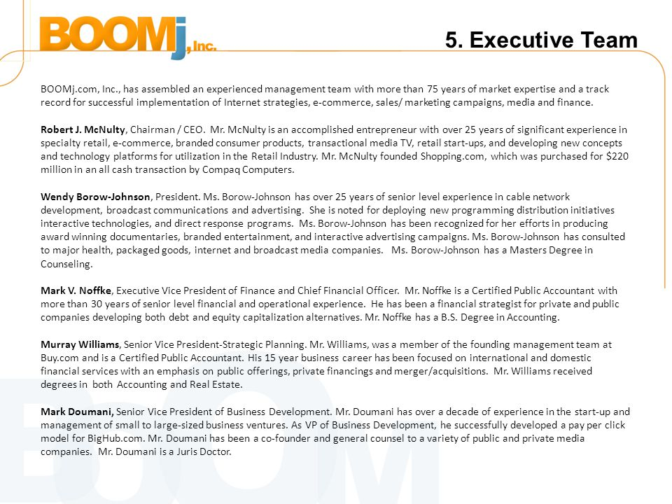 5. Executive Team BOOMj.com, Inc., has assembled an experienced management team with more than 75 years of market expertise and a track record for suc