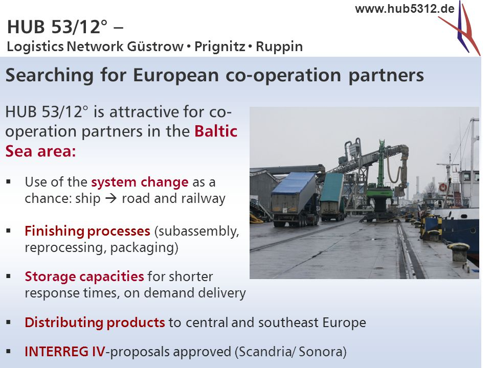 HUB 53/12° – Logistics Network Güstrow  Prignitz  Ruppin www.hub5312.de Searching for European co-operation partners HUB 53/12° is attractive for co- operation partners in the Baltic Sea area:  Use of the system change as a chance: ship  road and railway  Finishing processes (subassembly, reprocessing, packaging)  Storage capacities for shorter response times, on demand delivery  Distributing products to central and southeast Europe  INTERREG IV -proposals approved (Scandria/ Sonora)