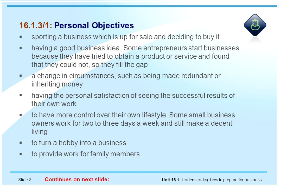 Slide 2 Unit 16.1: Understanding how to prepare for business Continues on next slide: 16.1.3/1: Personal Objectives  sporting a business which is up