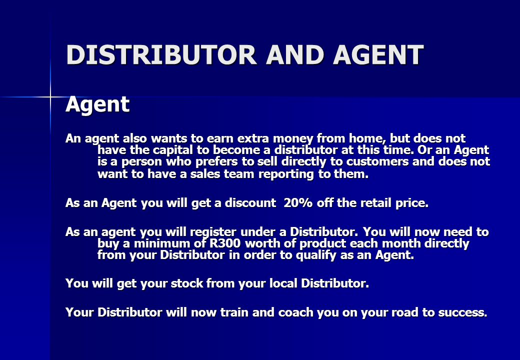 DISTRIBUTOR AND AGENT Distributor A distributor is typically an entrepreneur who either wants to increase current income or generate an income full time from a home business, by selling top quality value for money products through their team of agents.