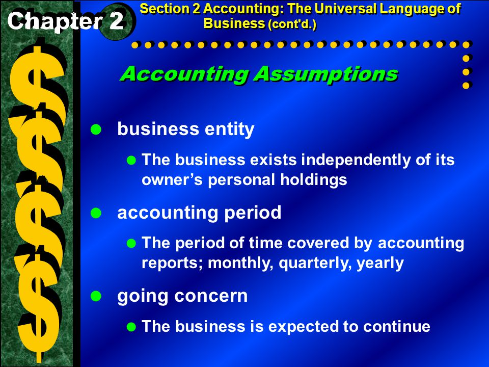 Accounting Assumptions Section 2 Accounting: The Universal Language of Business (cont d.)  business entity  The business exists independently of its owner's personal holdings  accounting period  The period of time covered by accounting reports; monthly, quarterly, yearly  going concern  The business is expected to continue