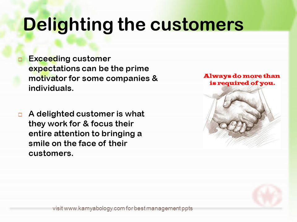 Delighting the customers  Exceeding customer expectations can be the prime motivator for some companies & individuals.