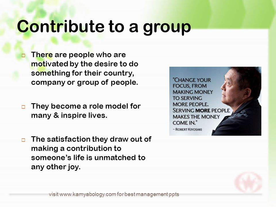 Contribute to a group  There are people who are motivated by the desire to do something for their country, company or group of people.
