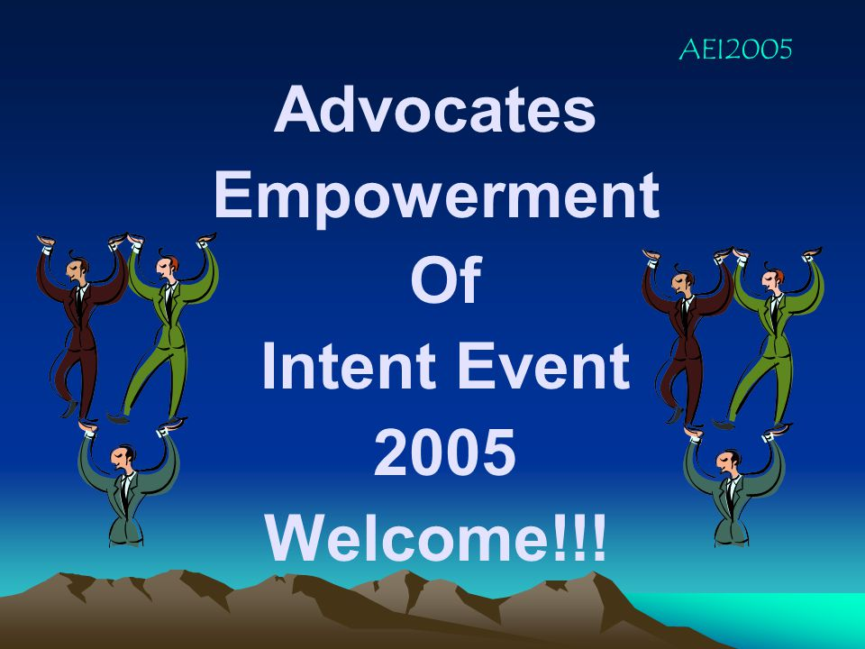 Advocates Empowerment Of Intent Event 2005 Welcome!!! AEI2005