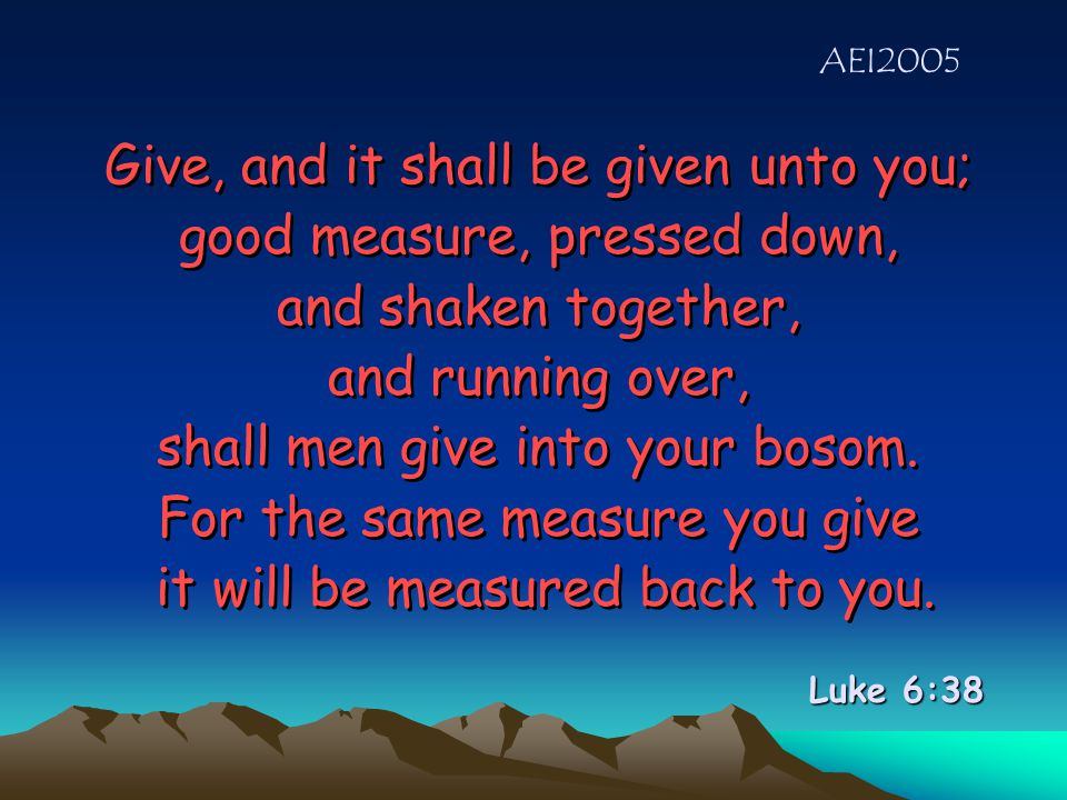 Give, and it shall be given unto you; good measure, pressed down, and shaken together, and running over, shall men give into your bosom.