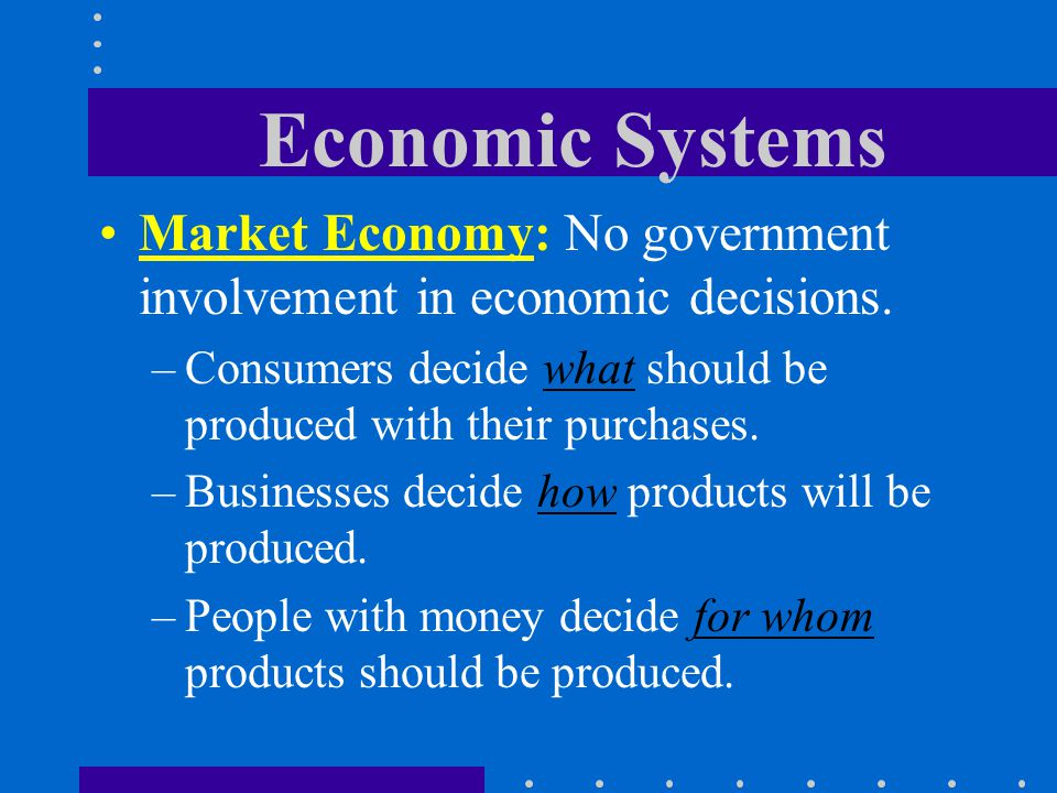 Economic Systems Market Economy: No government involvement in economic decisions. –Consumers decide what should be produced with their purchases. –Bus