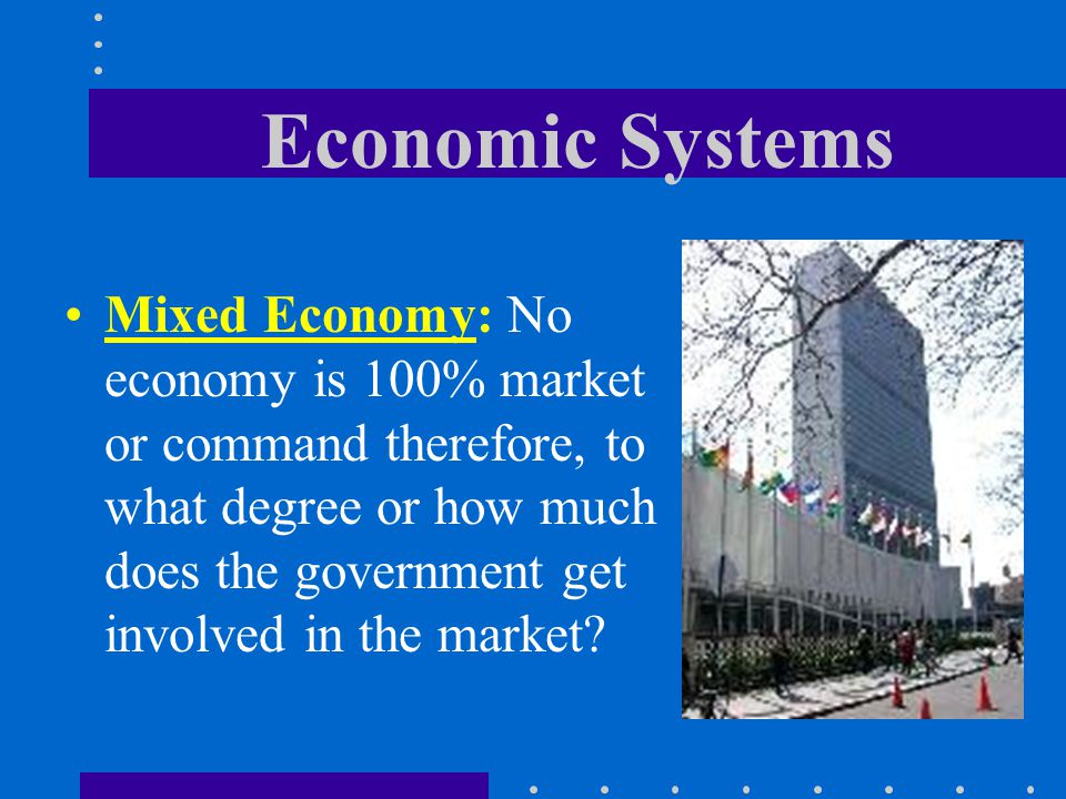 Economic Systems Mixed Economy: No economy is 100% market or command therefore, to what degree or how much does the government get involved in the market?