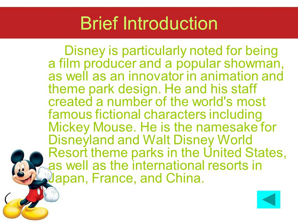 Brief Introduction Disney is particularly noted for being a film producer and a popular showman, as well as an innovator in animation and theme park design.