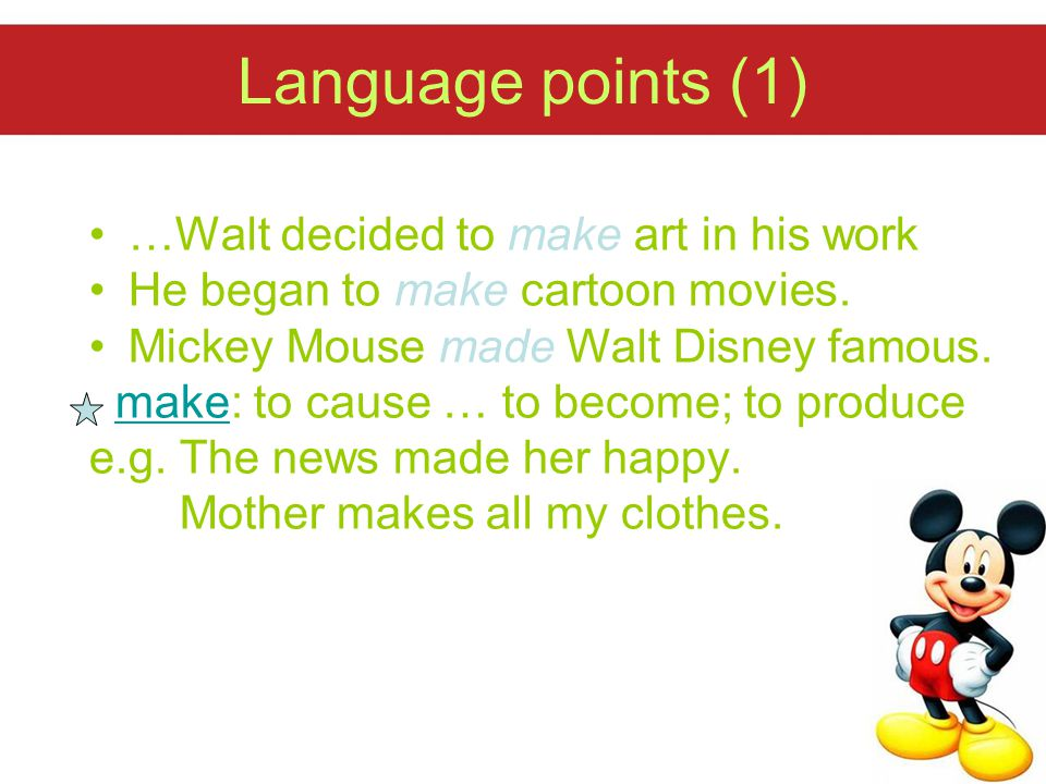 Language points (1) …Walt decided to make art in his work He began to make cartoon movies. Mickey Mouse made Walt Disney famous. make: to cause … to b