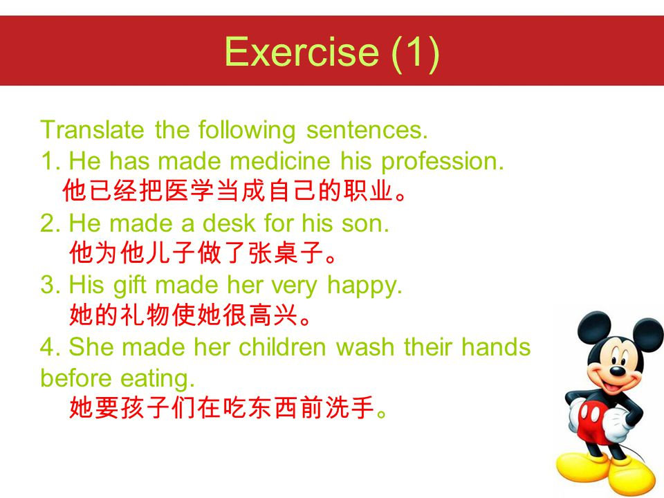 Exercise (1) Translate the following sentences. 1. He has made medicine his profession. 他已经把医学当成自己的职业。 2. He made a desk for his son. 他为他儿子做了张桌子。 3. H