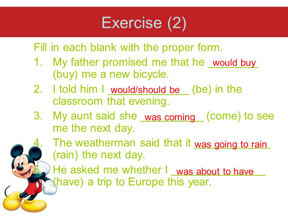 Exercise (2) Fill in each blank with the proper form. 1.My father promised me that he ________ (buy) me a new bicycle. 2.I told him I _____________ (b