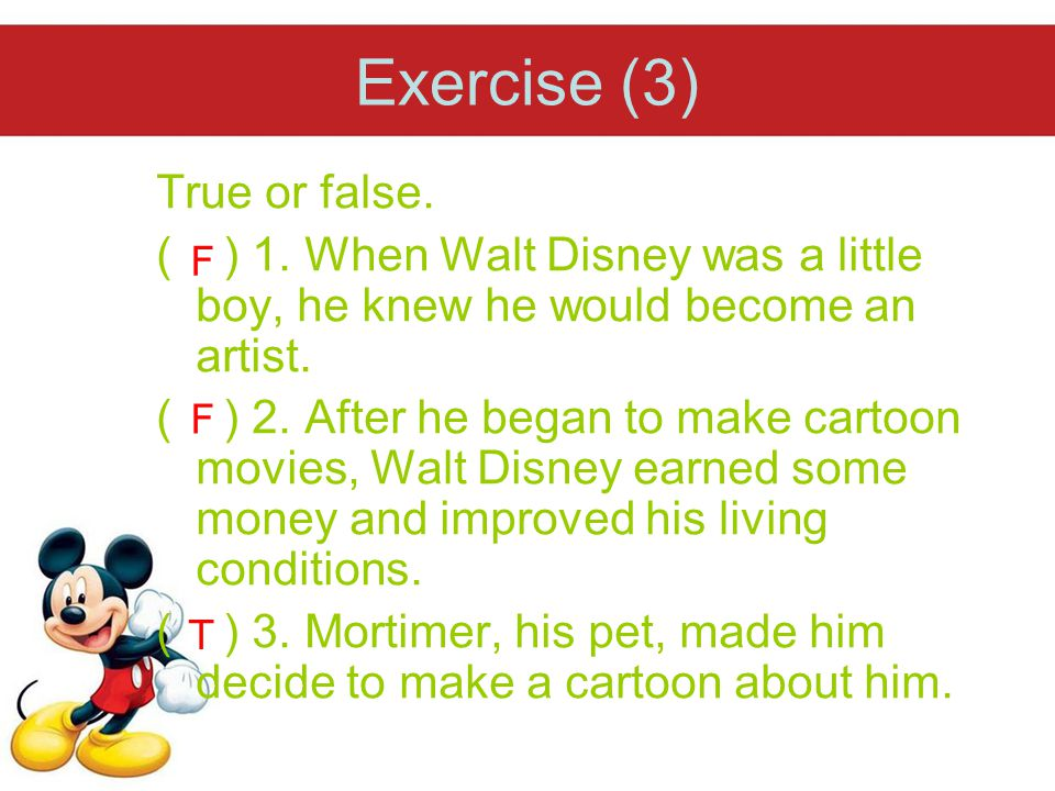 Exercise (3) True or false. ( ) 1. When Walt Disney was a little boy, he knew he would become an artist. ( ) 2. After he began to make cartoon movies,