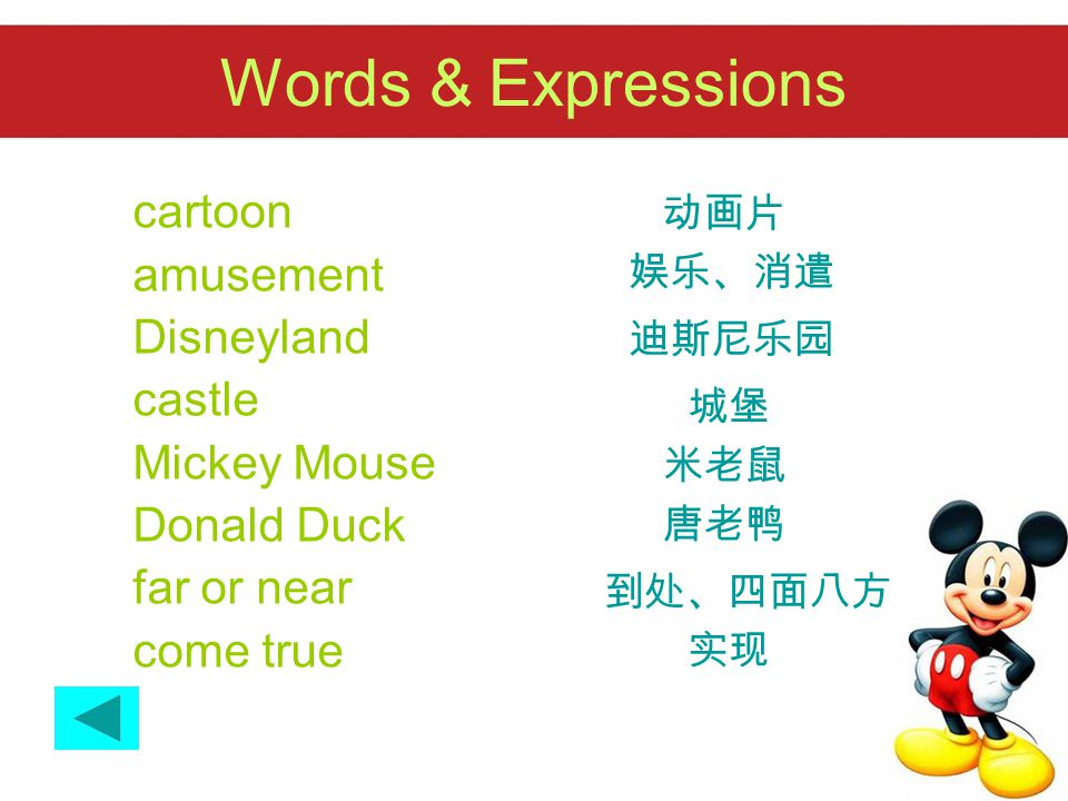Words & Expressions cartoon amusement Disneyland castle Mickey Mouse Donald Duck far or near come true 动画片 娱乐、消遣 迪斯尼乐园 城堡 米老鼠 唐老鸭 到处、四面八方 实现