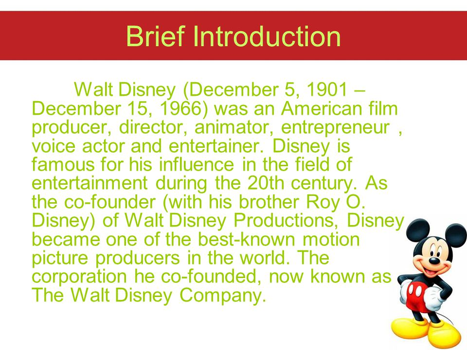 Brief Introduction Walt Disney (December 5, 1901 – December 15, 1966) was an American film producer, director, animator, entrepreneur, voice actor and entertainer.