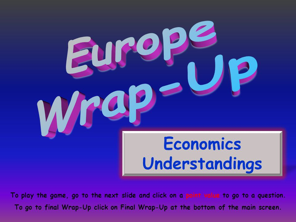 Economics Understandings To play the game, go to the next slide and click on a point value to go to a question. To go to final Wrap-Up click on Final