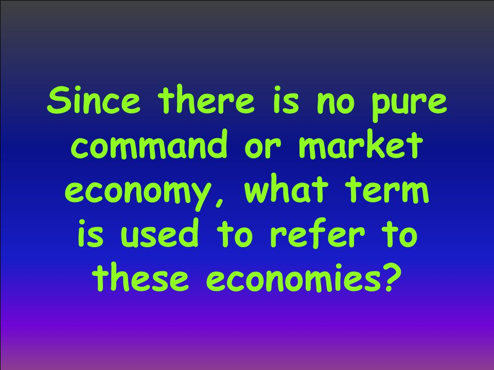 Since there is no pure command or market economy, what term is used to refer to these economies