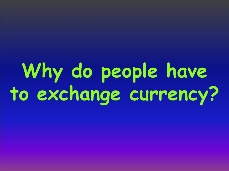 Why do people have to exchange currency?