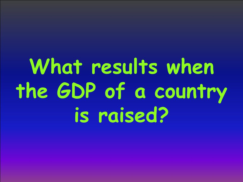 What results when the GDP of a country is raised?