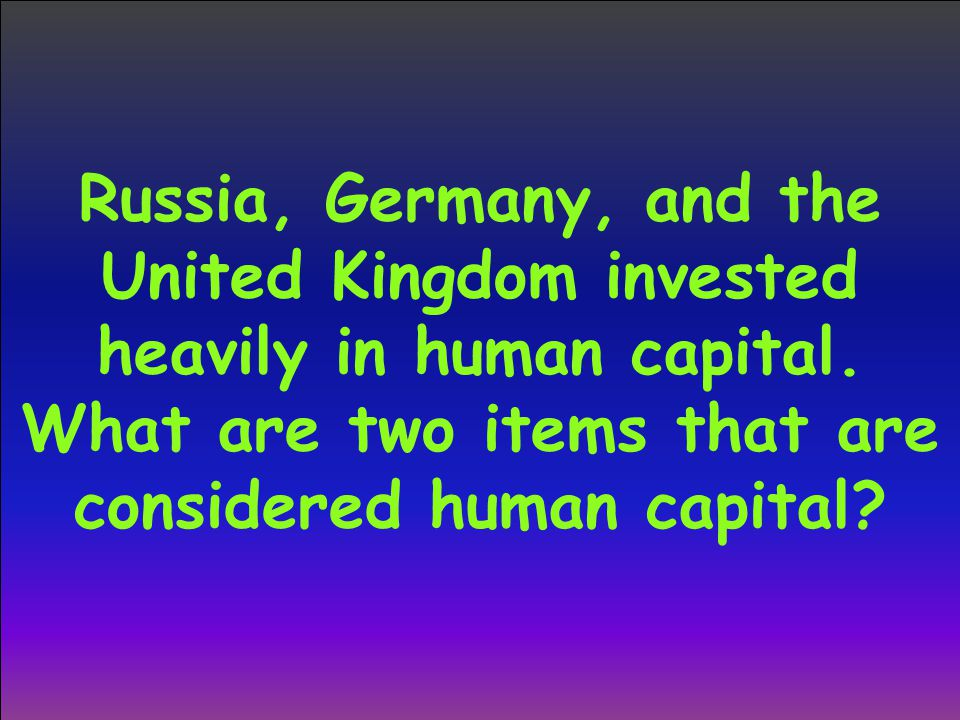 Russia, Germany, and the United Kingdom invested heavily in human capital. What are two items that are considered human capital?