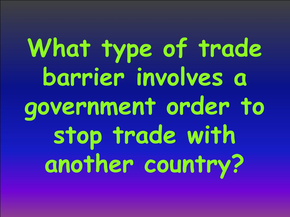 What type of trade barrier involves a government order to stop trade with another country?