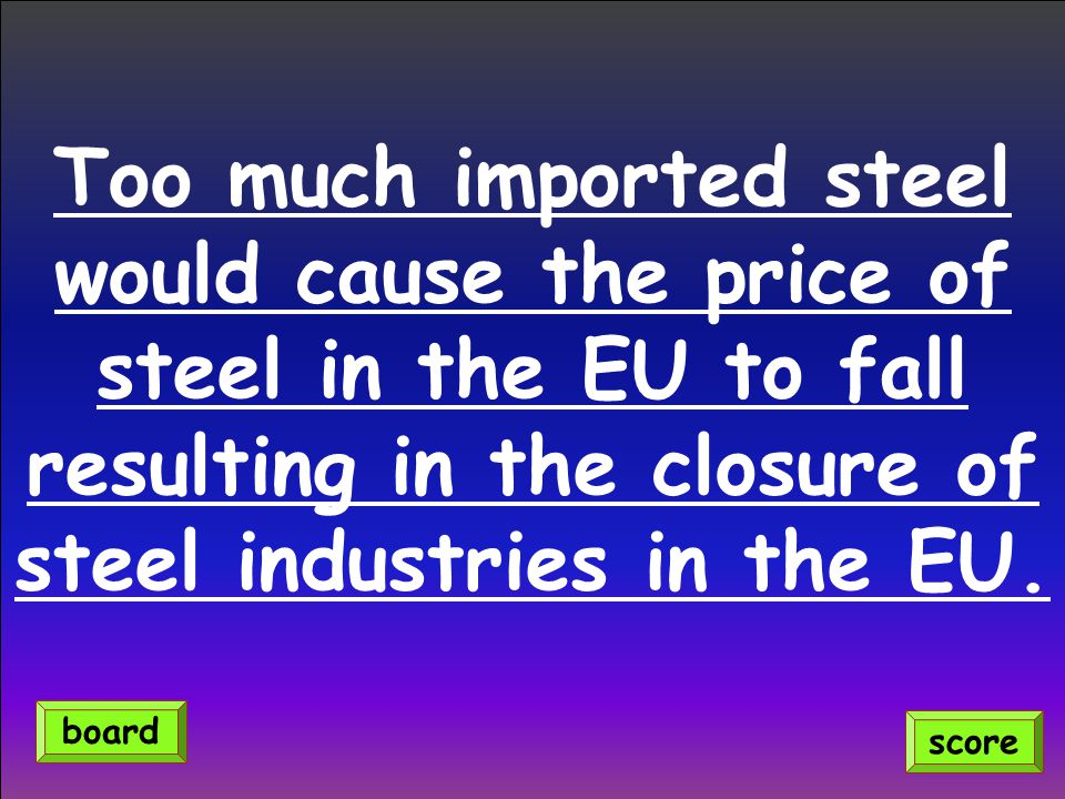 Too much imported steel would cause the price of steel in the EU to fall resulting in the closure of steel industries in the EU. score board