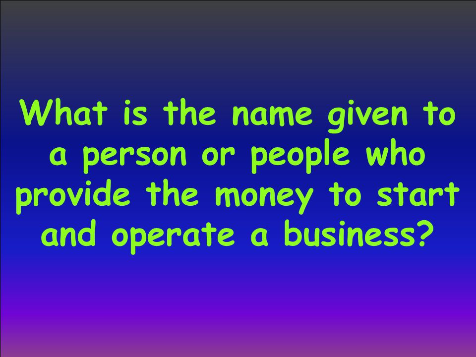 What is the name given to a person or people who provide the money to start and operate a business