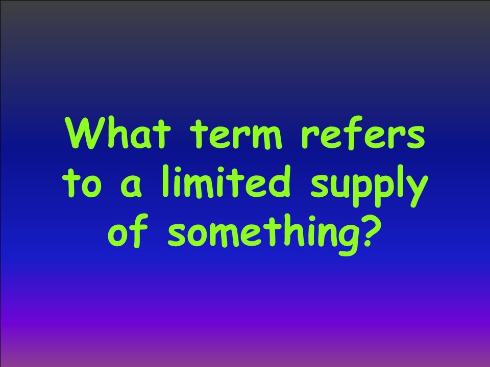 What term refers to a limited supply of something?