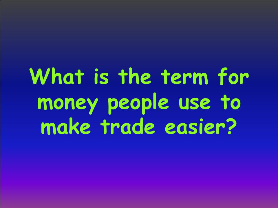 What is the term for money people use to make trade easier
