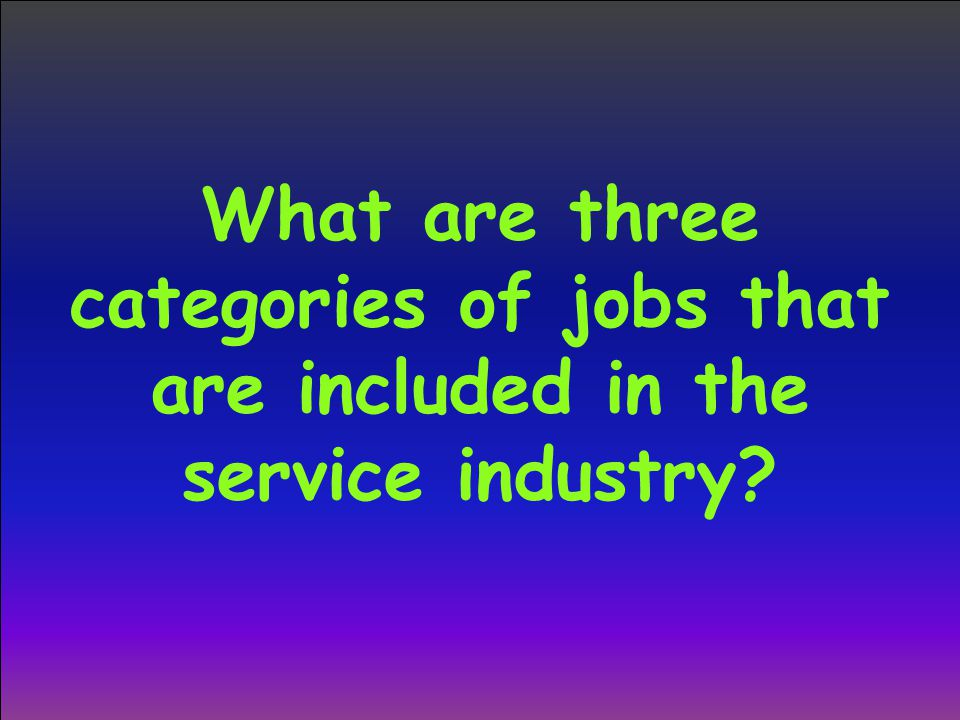 What are three categories of jobs that are included in the service industry
