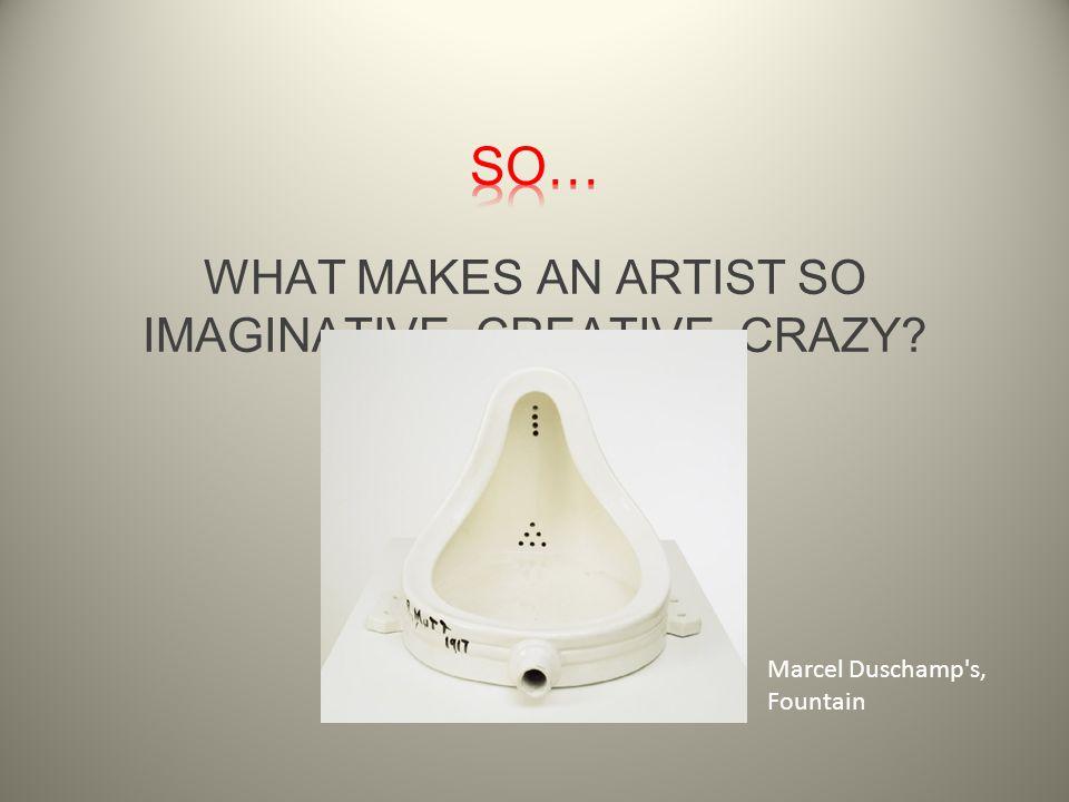WHAT MAKES AN ARTIST SO IMAGINATIVE, CREATIVE, CRAZY Marcel Duschamp s, Fountain