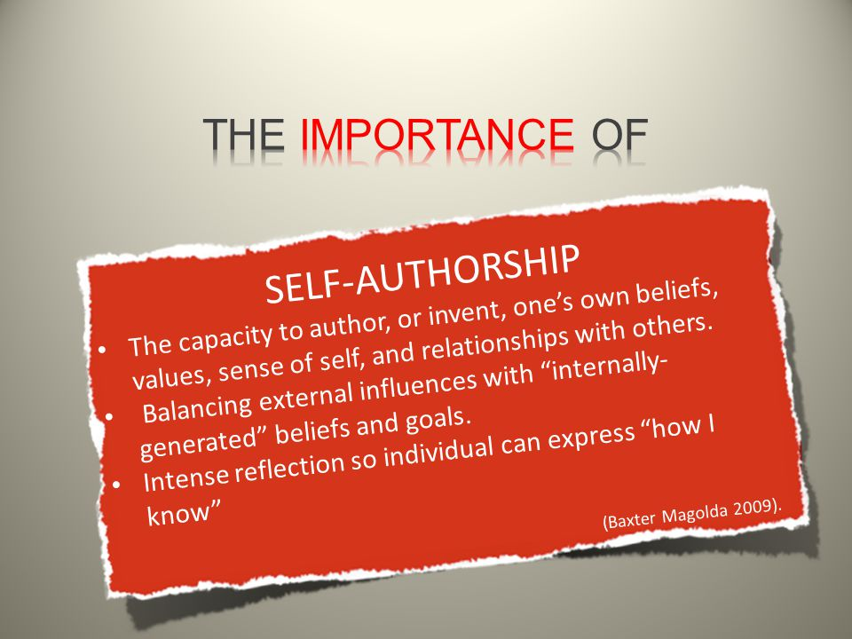 SELF-AUTHORSHIP The capacity to author, or invent, one's own beliefs, values, sense of self, and relationships with others.