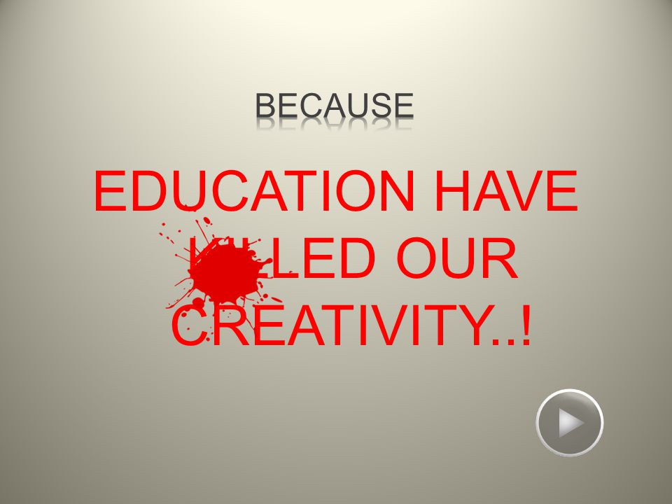 EDUCATION HAVE KILLED OUR CREATIVITY..!