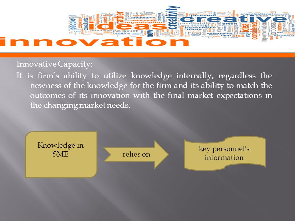 Innovative Capacity: It is firm's ability to utilize knowledge internally, regardless the newness of the knowledge for the firm and its ability to match the outcomes of its innovation with the final market expectations in the changing market needs.