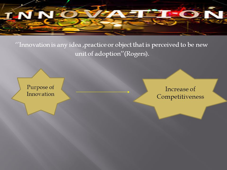 ''Innovation is any idea,practice or object that is perceived to be new.(unit of adoption''(Rogers Purpose of Innovation Increase of Competitiveness