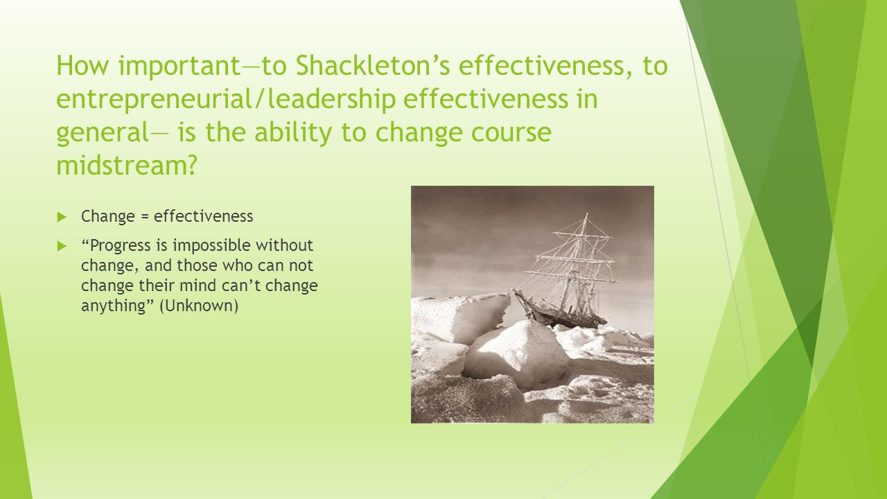 How important—to Shackleton's effectiveness, to entrepreneurial/leadership effectiveness in general— is the ability to change course midstream.