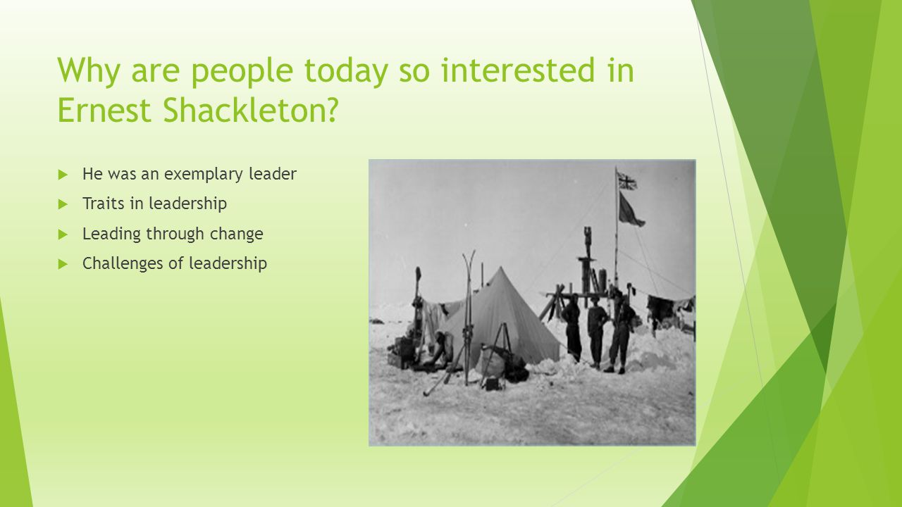 Why are people today so interested in Ernest Shackleton?  He was an exemplary leader  Traits in leadership  Leading through change  Challenges of